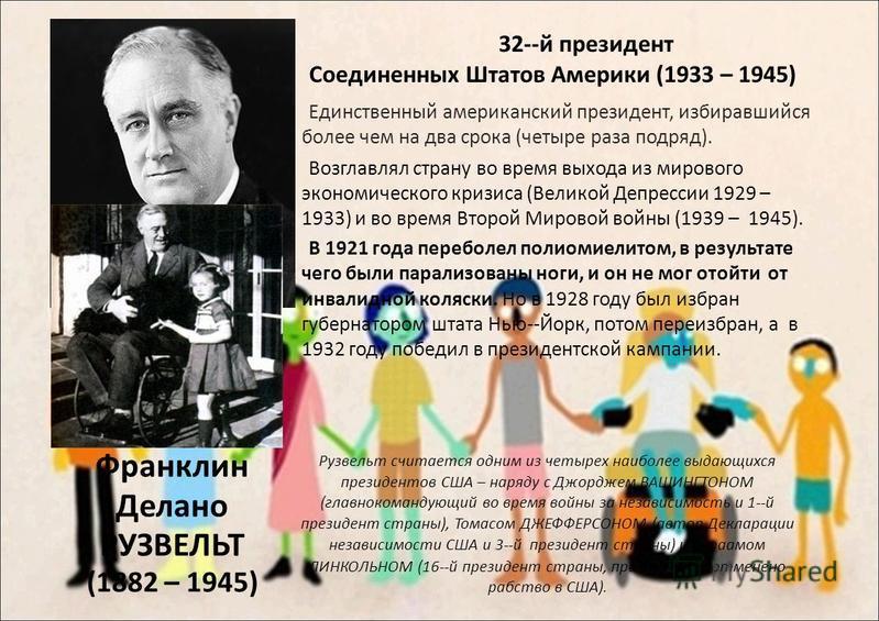 Франклин Делано РУЗВЕЛЬТ (1882 – 1945) 32-й президент Соединенных Штатов Америки (1933 – 1945) Единственный американский президент, избиравшийся более чем на два срока (четыре раза подряд). Возглавлял страну во время выхода из мирового экономическог