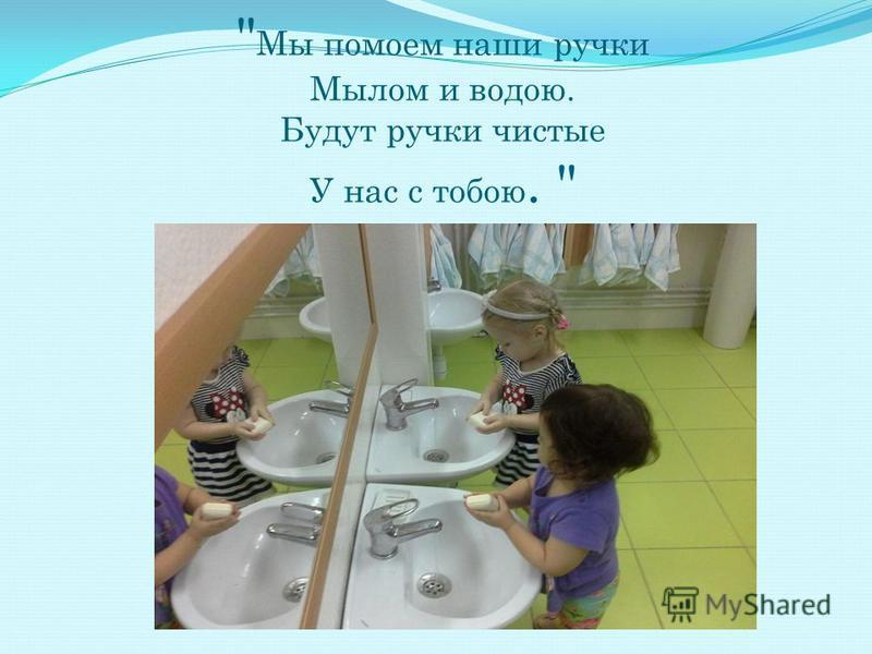 Мы помоем наши ручки Мылом и водою. Будут ручки чистые У нас с тобою.