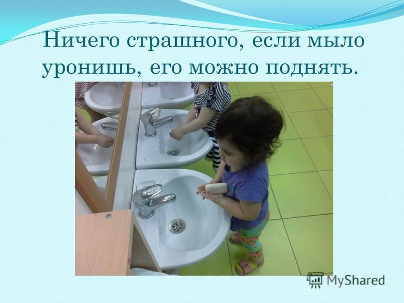 Ничего страшного, если мыло уронишь, его можно поднять.