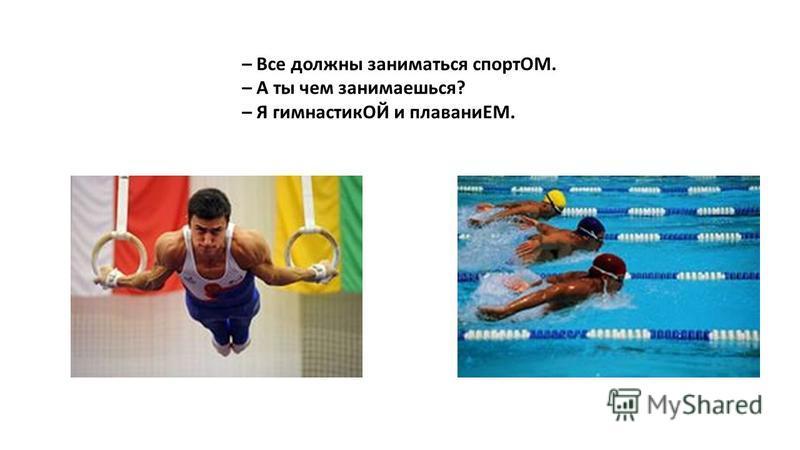 – Все должны заниматься спортОМ. – А ты чем занимаешься? – Я гимнастикОЙ и плаваниЕМ.