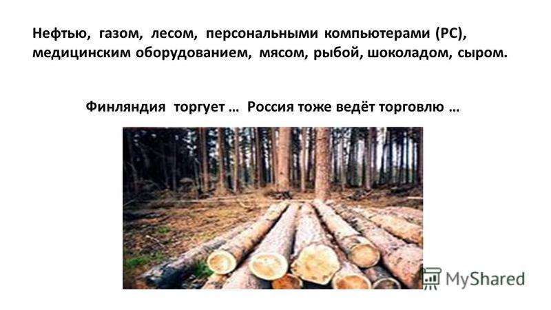 Нефтью, газом, лесом, персональными компьютерами (РС), медицинским оборудованием, мясом, рыбой, шоколадом, сыром. Финляндия торгует … Россия тоже ведёт торговлю …