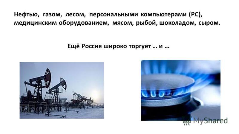 Нефтью, газом, лесом, персональными компьютерами (РС), медицинским оборудованием, мясом, рыбой, шоколадом, сыром. Ещё Россия широко торгует … и …