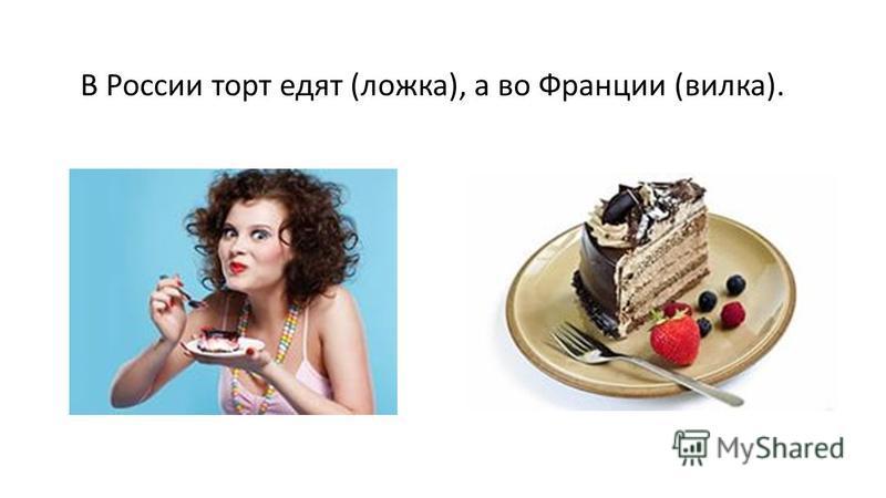 В России торт едят (ложка), а во Франции (вилка).