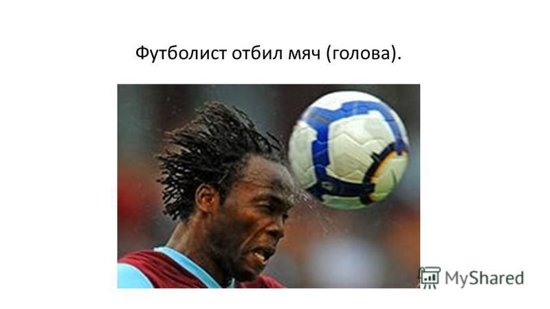 Футболист отбил мяч (голова).