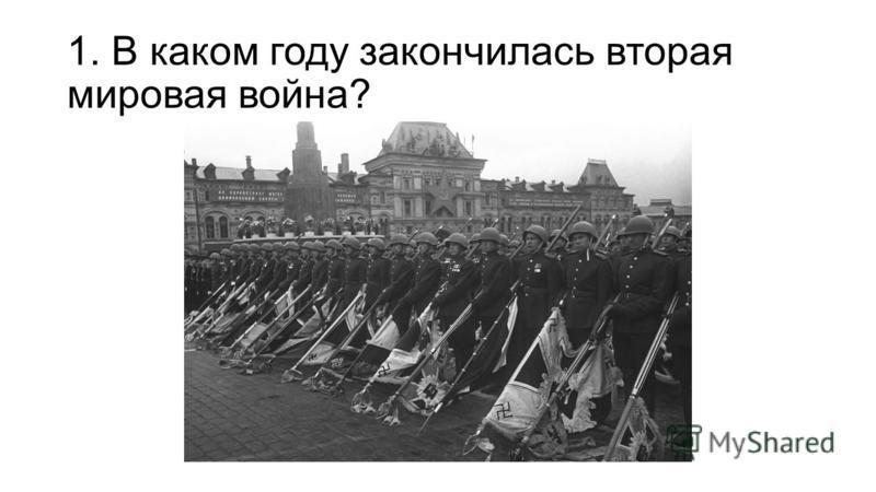 1. В каком году закончилась вторая мировая война?