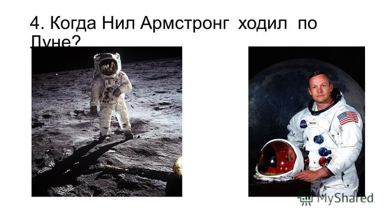 4. Когда Нил Армстронг ходил по Луне?
