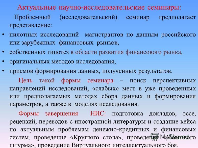 Актуальные научно-исследовательские семинары: Проблемный (исследовательский) семинар предполагает представление: пилотных исследований магистрантов по данным российского или зарубежных финансовых рынков, собственных гипотез в области развития финансо