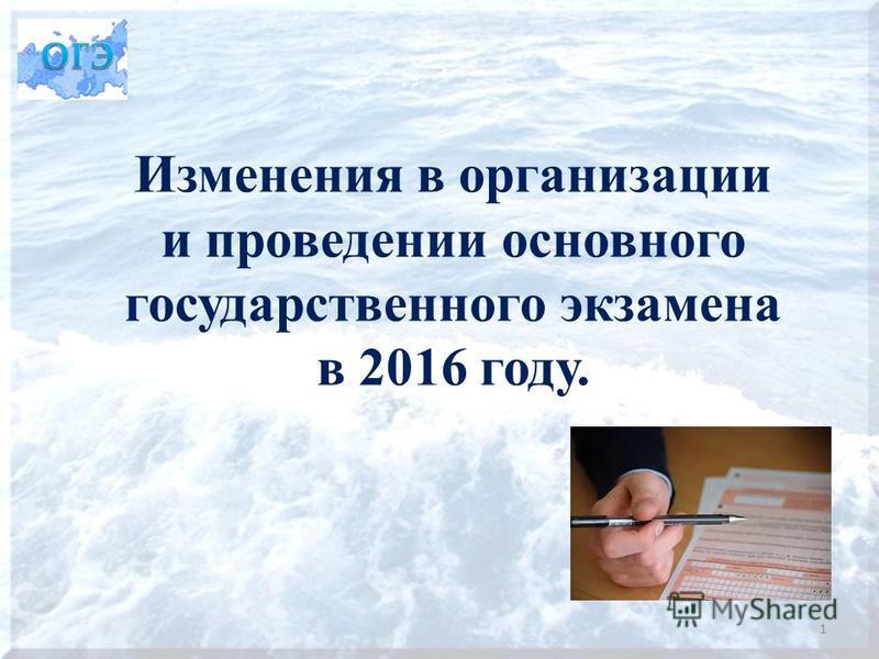 Изменения в организации и проведении основного государственного экзамена в 2016 году. 1