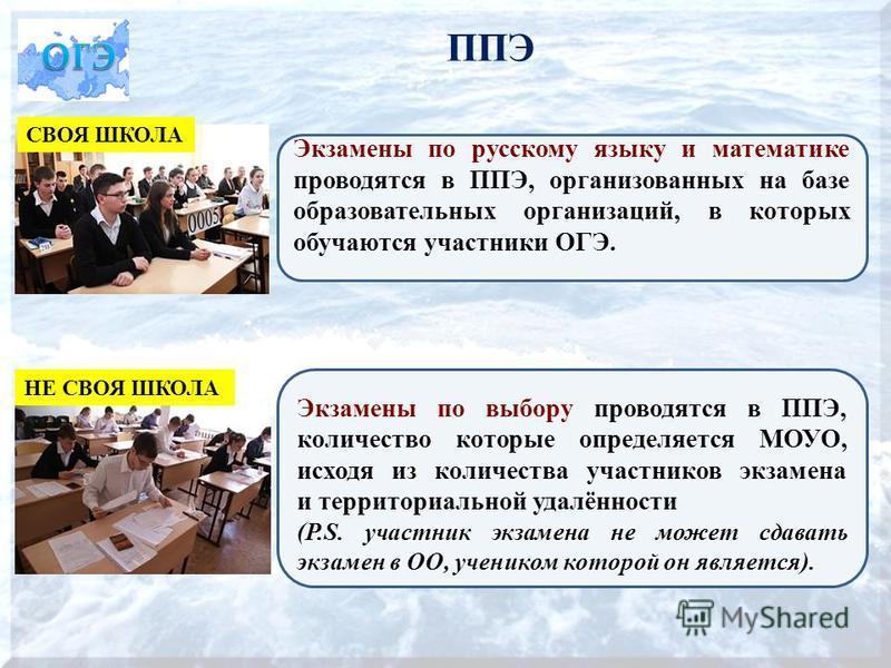 ППЭ Экзамены по русскому языку и математике проводятся в ППЭ, организованных на базе образовательных организаций, в которых обучаются участники ОГЭ. Экзамены по выбору проводятся в ППЭ, количество которые определяется МОУО, исходя из количества участ