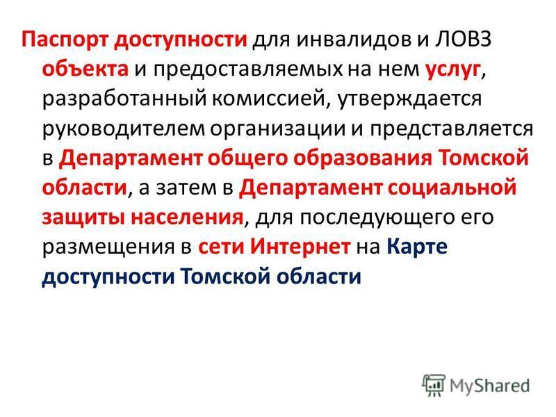 Паспорт доступности для инвалидов и ЛОВЗ объекта и предоставляемых на нем услуг, разработанный комиссией, утверждается руководителем организации и представляется в Департамент общего образования Томской области, а затем в Департамент социальной защит