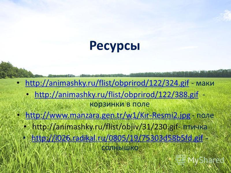 Ресурсы http://animashky.ru/flist/obprirod/122/324. gif - маки http://animashky.ru/flist/obprirod/122/324. gif http://animashky.ru/flist/obprirod/122/388. gif - корзинки в поле http://animashky.ru/flist/obprirod/122/388. gif http://www.manzara.gen.tr
