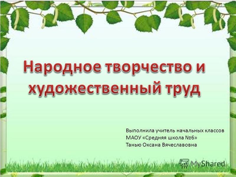 Выполнила учитель начальных классов МАОУ «Средняя школа 6» Танью Оксана Вячеславовна