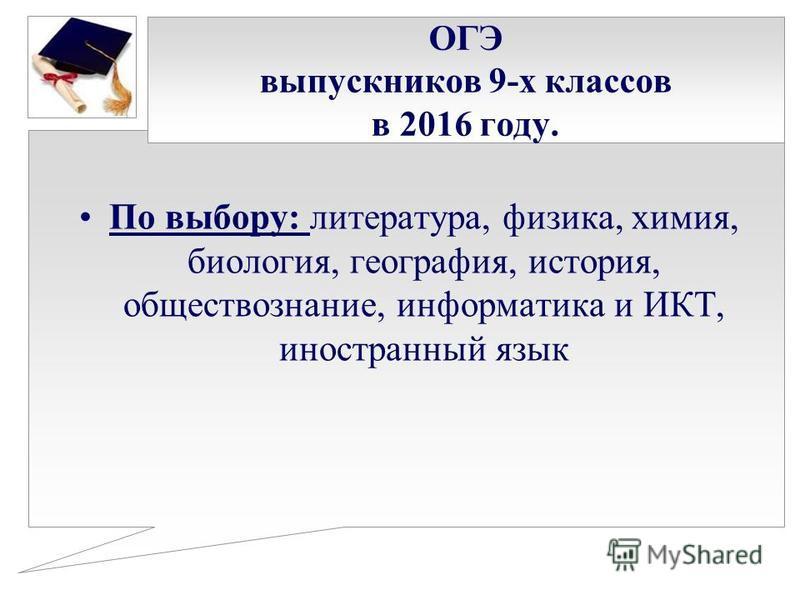 ОГЭ выпускников 9-х классов в 2016 году. По выбору: литература, физика, химия, биология, география, история, обществознание, информатика и ИКТ, иностранный язык