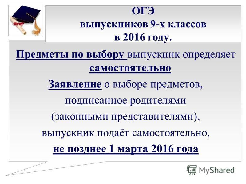 ОГЭ выпускников 9-х классов в 2016 году. Предметы по выбору выпускник определяет самостоятельно Заявление о выборе предметов, подписанное родителями (законными представителями), выпускник подаёт самостоятельно, не позднее 1 марта 2016 года