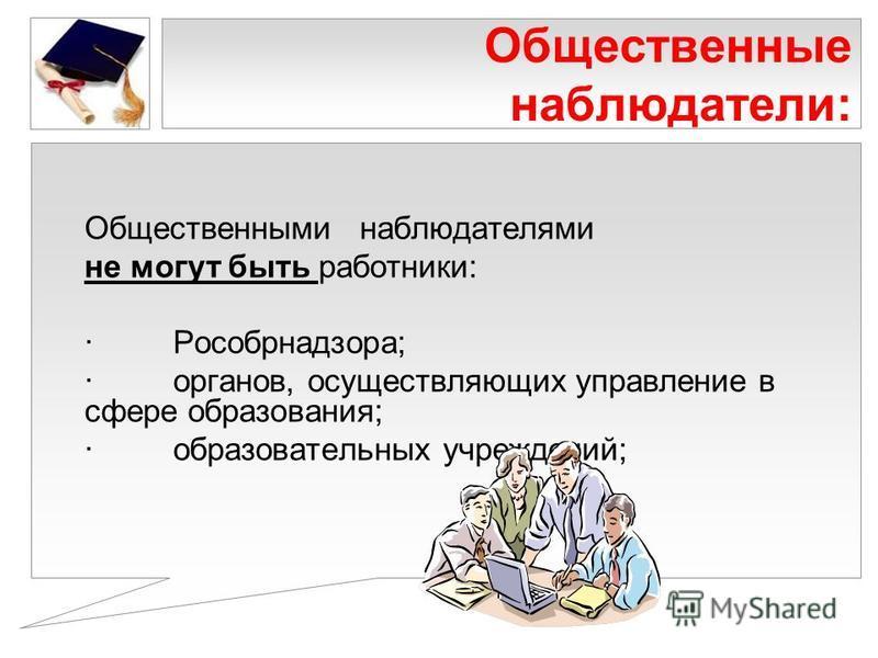 Общественные наблюдатели: Общественными наблюдателями не могут быть работники: · Рособрнадзора; · органов, осуществляющих управление в сфере образования; · образовательных учреждений;