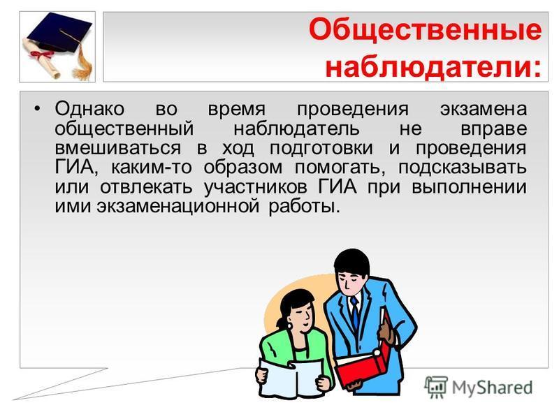 Общественные наблюдатели: Однако во время проведения экзамена общественный наблюдатель не вправе вмешиваться в ход подготовки и проведения ГИА, каким-то образом помогать, подсказывать или отвлекать участников ГИА при выполнении ими экзаменационной ра