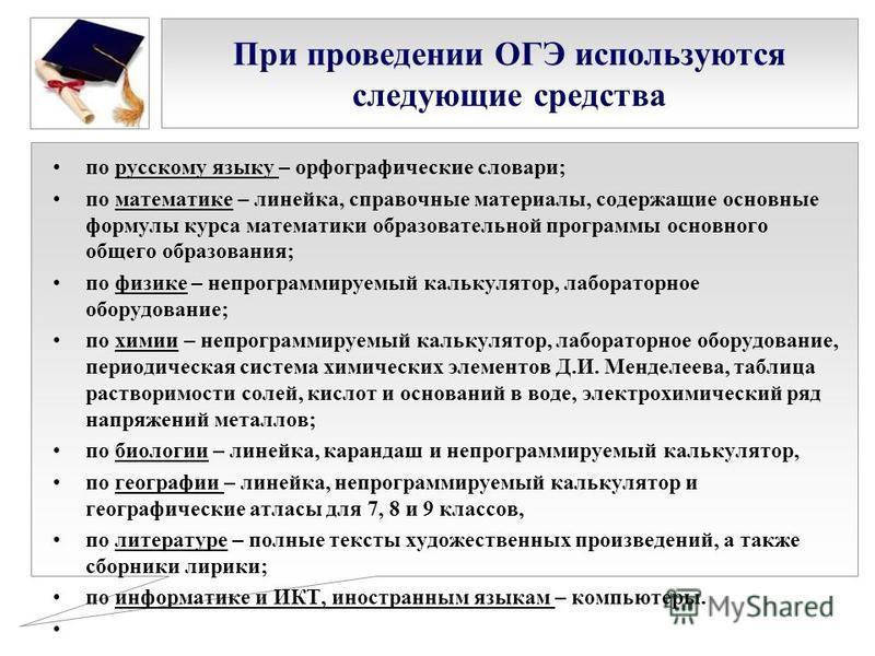 При проведении ОГЭ используются следующие средства по русскому языку – орфографические словари; по математике – линейка, справочные материалы, содержащие основные формулы курса математики образовательной программы основного общего образования; по физ