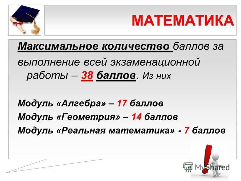 МАТЕМАТИКА Максимальное количество баллов за выполнение всей экзаменационной работы – 38 баллов. Из них Модуль «Алгебра» – 17 баллов Модуль «Геометрия» – 14 баллов Модуль «Реальная математика» - 7 баллов