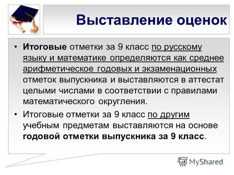 Выставление оценок Итоговые отметки за 9 класс по русскому языку и математике определяются как среднее арифметическое годовых и экзаменационных отметок выпускника и выставляются в аттестат целыми числами в соответствии с правилами математического окр