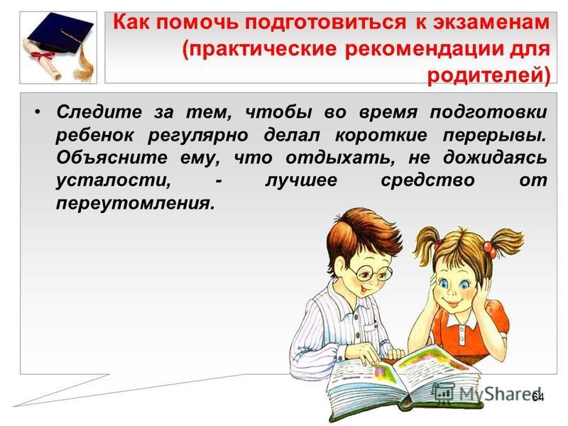 Как помочь подготовиться к экзаменам (практические рекомендации для родителей) Следите за тем, чтобы во время подготовки ребенок регулярно делал короткие перерывы. Объясните ему, что отдыхать, не дожидаясь усталости, - лучшее средство от переутомлени