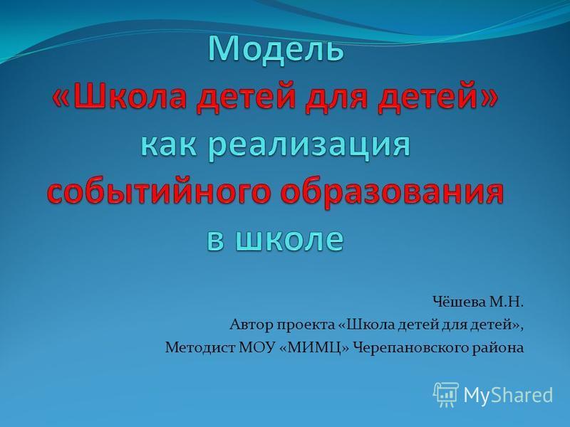 Чёшева М.Н. Автор проекта «Школа детей для детей», Методист МОУ «МИМЦ» Черепановского района