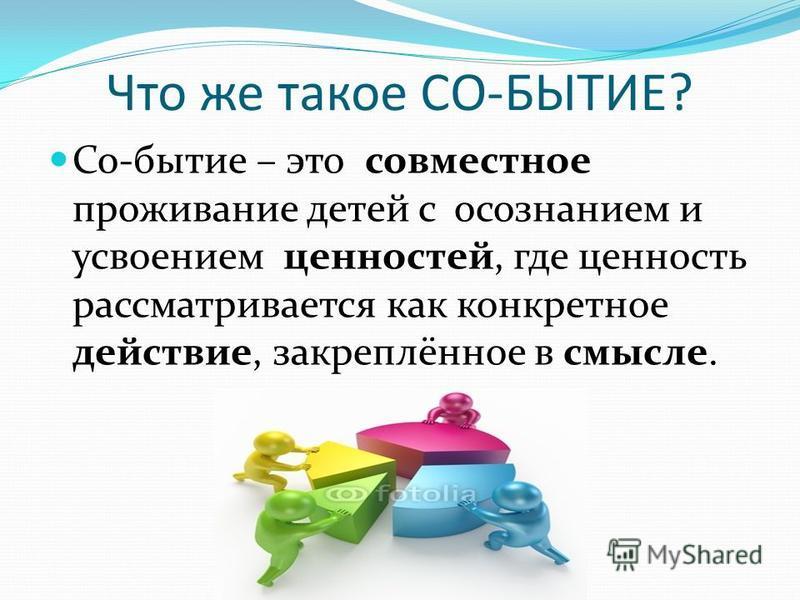 Что же такое СО-БЫТИЕ? Со-бытие – это совместное проживание детей с осознанием и усвоением ценностей, где ценность рассматривается как конкретное действие, закреплённое в смысле.
