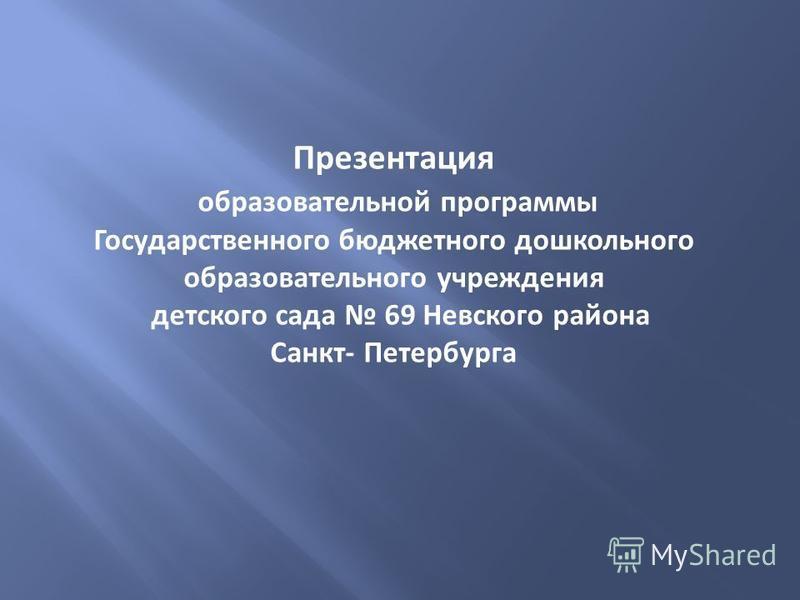 Презентация образовательной программы Государственного бюджетного дошкольного образовательного учреждения детского сада 69 Невского района Санкт- Петербурга