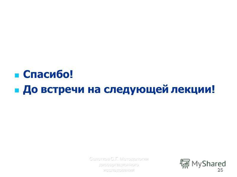 Селетков С.Г. Методология диссертационного исследования 26 Спасибо! До встречи на следующей лекции!
