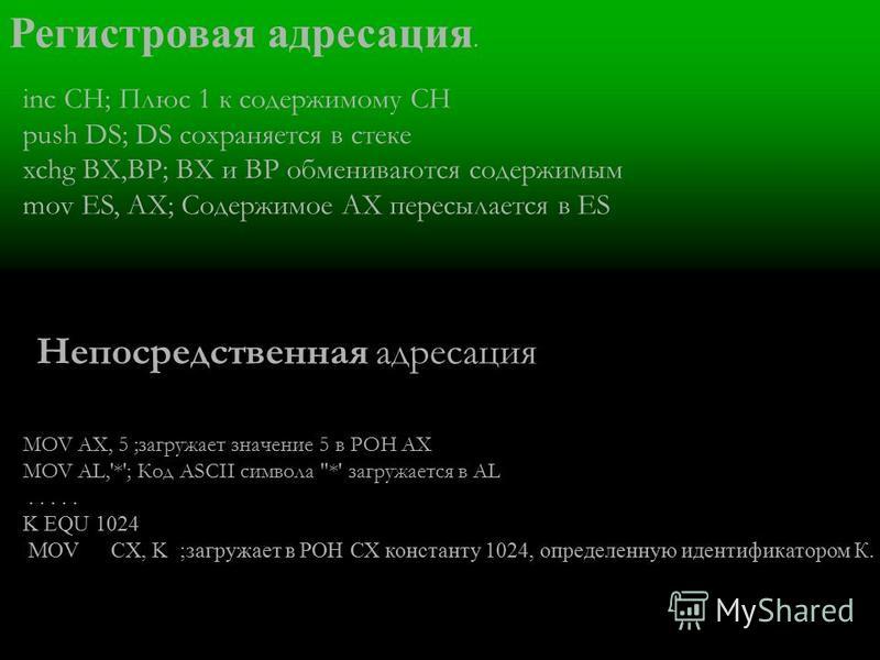 Регистровая адресация. inc СН; Плюс 1 к содержимому СН push DS; DS сохраняется в стеке xchg ВХ,ВР; ВХ и ВР обмениваются содержимым mov ES, АХ; Содержимое АХ пересылается в ES Непосредственная адресация MOV AX, 5 ;загружает значение 5 в РОН AX MOV AL,
