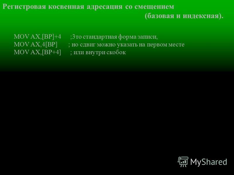 Регистровая косвенная адресация со смещением (базовая и индексная). MOV AХ,[ВР]+4 ;3 то стандартная форма записи, MOV AХ,4[ВР] ; но сдвиг можно указать на первом месте MOV AХ,[ВР+4] ; или внутри скобок