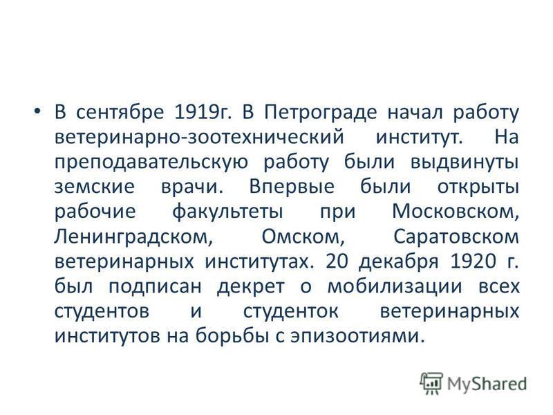 В сентябре 1919 г. В Петрограде начал работу ветеринарно-зоотехнический институт. На преподавательскую работу были выдвинуты земские врачи. Впервые были открыты рабочие факультеты при Московском, Ленинградском, Омском, Саратовском ветеринарных инстит