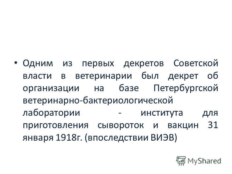 Одним из первых декретов Советской власти в ветеринарии был декрет об организации на базе Петербургской ветеринарно-бактериологической лаборатории - института для приготовления сывороток и вакцин 31 января 1918 г. (впоследствии ВИЭВ)