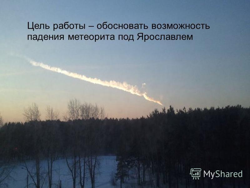 1.1.07 Цель работы – обосновать возможность падения метеорита под Ярославлем