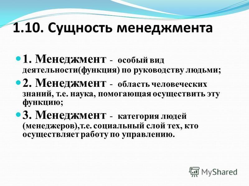 1.10. Сущность менеджмента 1. Менеджмент - особый вид деятельности(функция) по руководству людьми ; 2. Менеджмент - область человеческих знаний, т.е. наука, помогающая осуществить эту функцию; 3. Менеджмент - категория людей (менеджеров),т.е. социаль