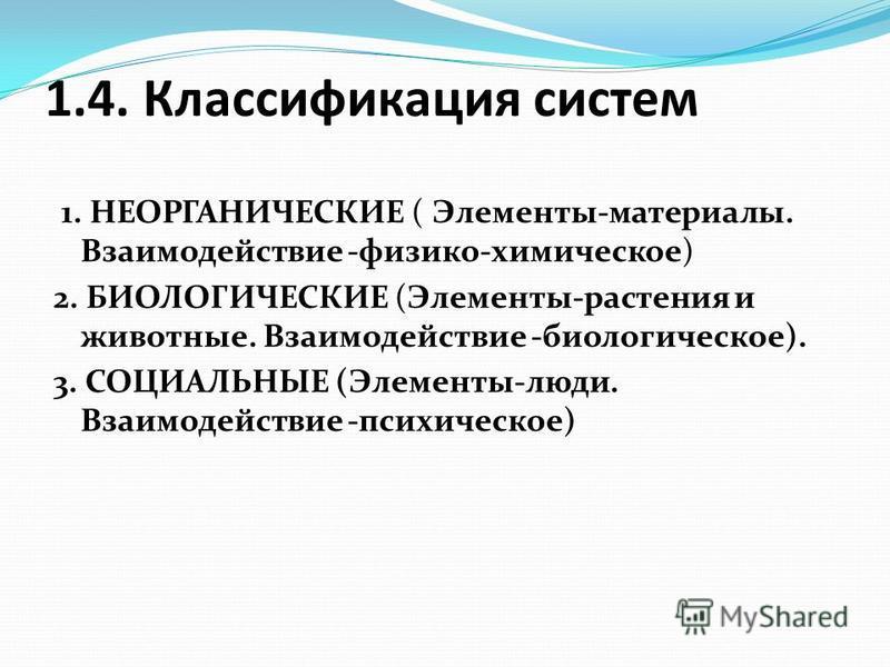 1.4. Классификация систем 1. НЕОРГАНИЧЕСКИЕ ( Элементы-материалы. Взаимодействие -физико-химическое) 2. БИОЛОГИЧЕСКИЕ (Элементы-растения и животные. Взаимодействие -биологическое). 3. СОЦИАЛЬНЫЕ (Элементы-люди. Взаимодействие -психическое)