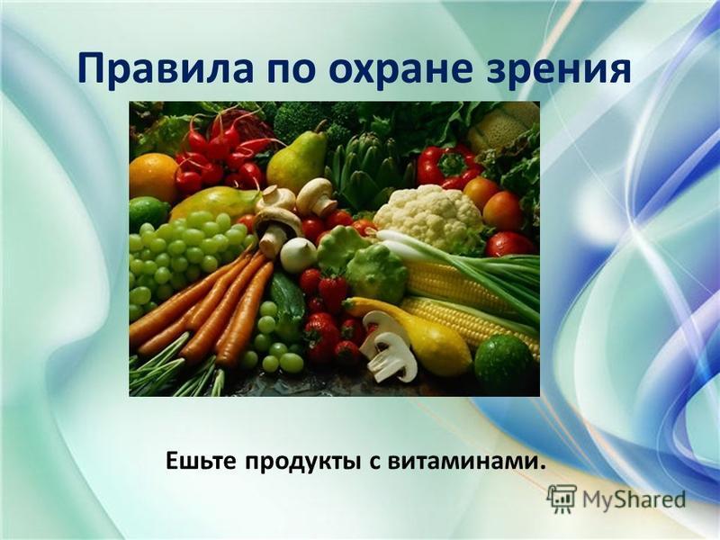 Правила по охране зрения Ешьте продукты с витаминами.