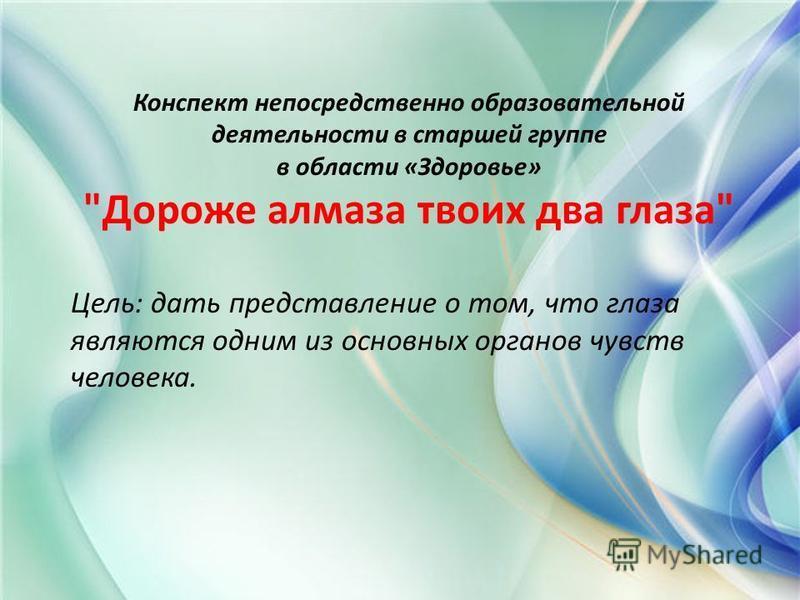 Конспект непосредственно образовательной деятельности в старшей группе в области «Здоровье» Дороже алмаза твоих два глаза Цель: дать представление о том, что глаза являются одним из основных органов чувств человека.