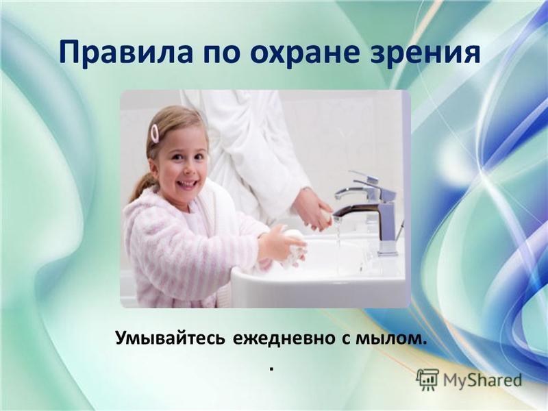 Правила по охране зрения Умывайтесь ежедневно с мылом..