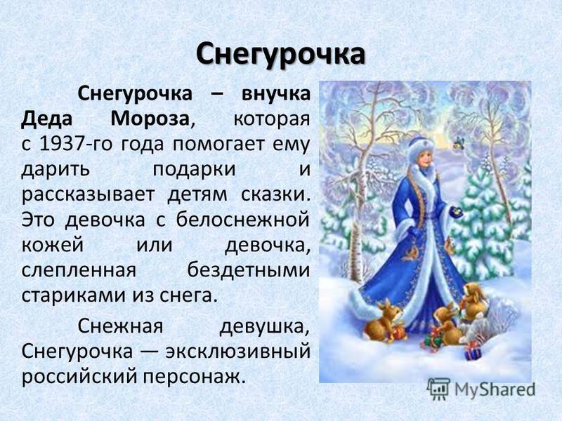 Снегурочка Снегурочка – внучка Деда Мороза, которая с 1937-го года помогает ему дарить подарки и рассказывает детям сказки. Это девочка с белоснежной кожей или девочка, слепленная бездетными стариками из снега. Снежная девушка, Снегурочка эксклюзивны
