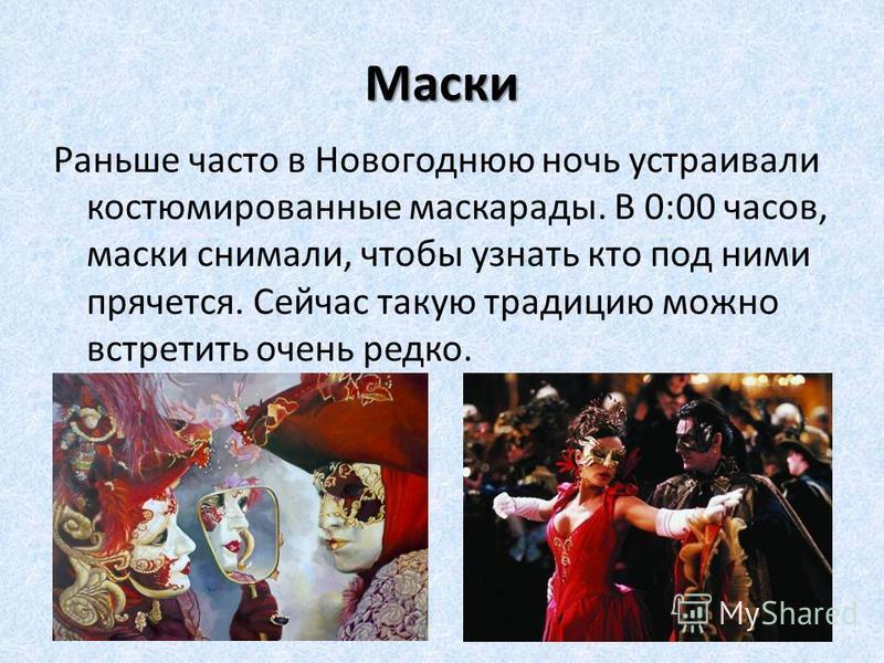 Маски Раньше часто в Новогоднюю ночь устраивали костюмированные маскарады. В 0:00 часов, маски снимали, чтобы узнать кто под ними прячется. Сейчас такую традицию можно встретить очень редко.