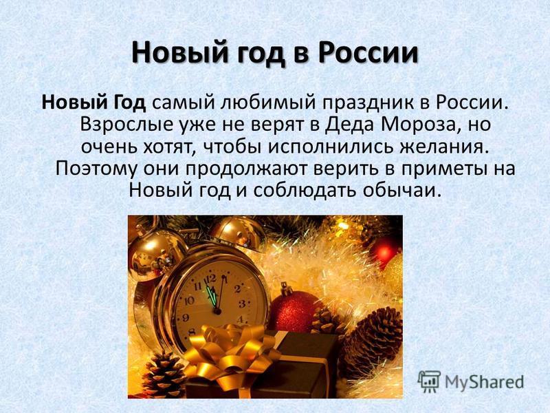 Новый год в России Новый Год самый любимый праздник в России. Взрослые уже не верят в Деда Мороза, но очень хотят, чтобы исполнились желания. Поэтому они продолжают верить в приметы на Новый год и соблюдать обычаи.