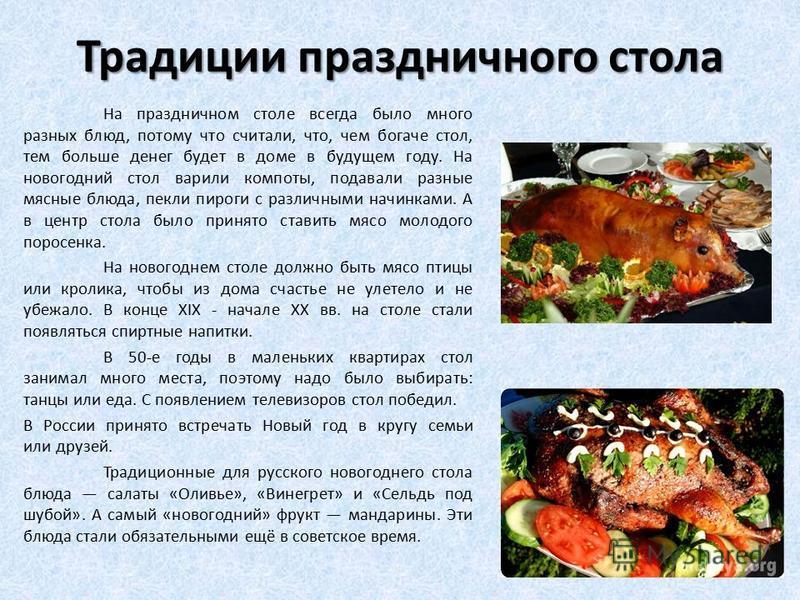 Традиции праздничного стола На праздничном столе всегда было много разных блюд, потому что считали, что, чем богаче стол, тем больше денег будет в доме в будущем году. На новогодний стол варили компоты, подавали разные мясные блюда, пекли пироги с ра