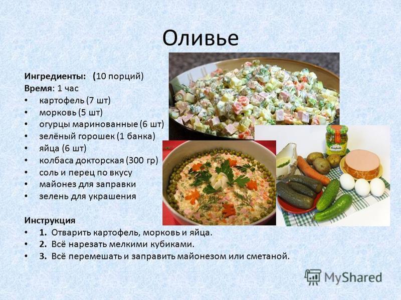 Оливье Ингредиенты: (10 порций) Время: 1 час картофель (7 шт) морковь (5 шт) огурцы маринованные (6 шт) зелёный горошек (1 банка) яйца (6 шт) колбаса докторская (300 гр) соль и перец по вкусу майонез для заправки зелень для украшения Инструкция 1. От
