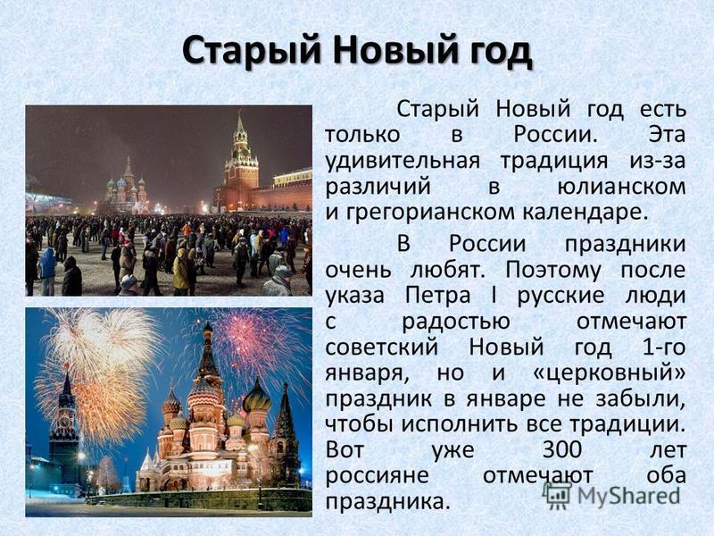 Старый Новый год Старый Новый год есть только в России. Эта удивительная традиция из-за различий в юлианском и грегорианском календаре. В России праздники очень любят. Поэтому после указа Петра I русские люди с радостью отмечают советский Новый год 1