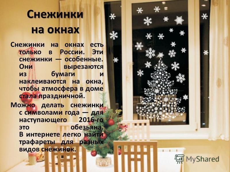 Снежинки на окнах Снежинки на окнах есть только в России. Эти снежинки особенные. Они вырезаются из бумаги и наклеиваются на окна, чтобы атмосфера в доме стала праздничной. Можно делать снежинки с символами года для наступающего 2016-го это обезьяна.