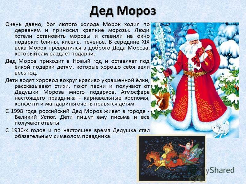 Дед Мороз Очень давно, бог лютого холода Морок ходил по деревням и приносил крепкие морозы. Люди хотели остановить морозы и ставили на окно подарки: блины, кисель, печенье. В середине XIX века Морок превратился в доброго Деда Мороза, который сам разд