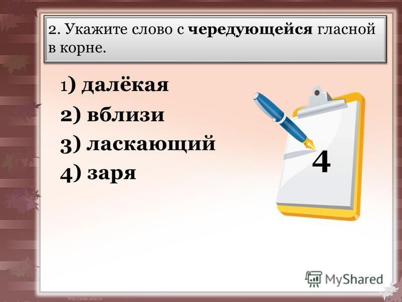 2. Укажите слово с чередующейся гласной в корне. 1 ) далёкая 2) вбализи 3) ласкающий 4) заря 4