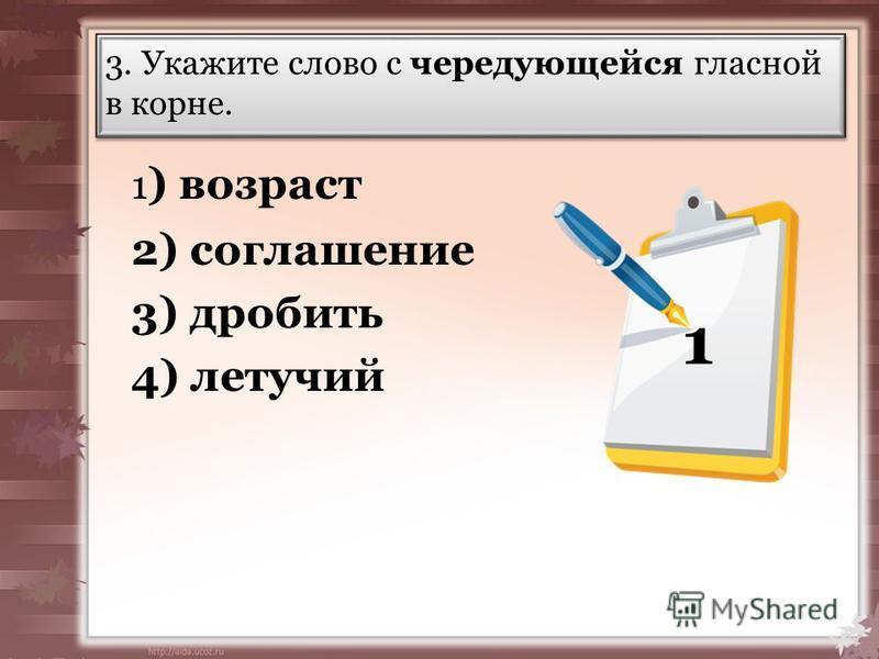 3. Укажите слово с чередующейся гласной в корне. 1 ) возраст 2) соглашпение 3) дробить 4) летучий 1