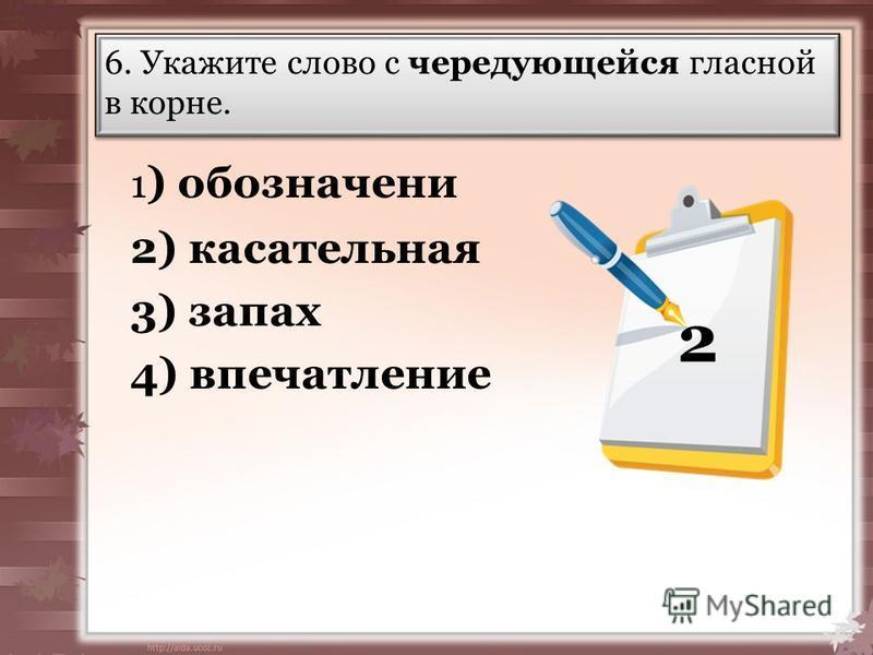 6. Укажите слово с чередующейся гласной в корне. 1 ) обозначений 2) кассательная 3) запах 4) впечатлпение 2