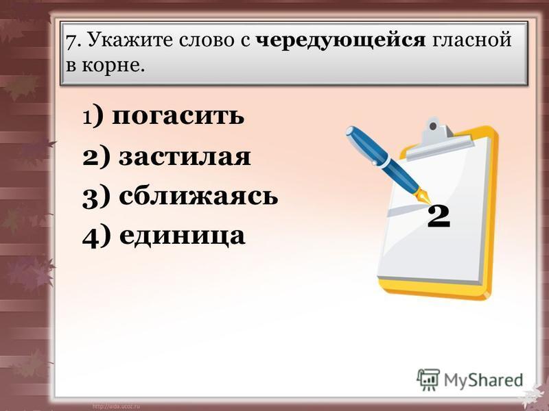 7. Укажите слово с чередующейся гласной в корне. 1 ) погасить 2) застолая 3) сбалижаясь 4) единица 2